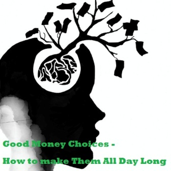 Good Money Choices - How to make Them All Day Long
